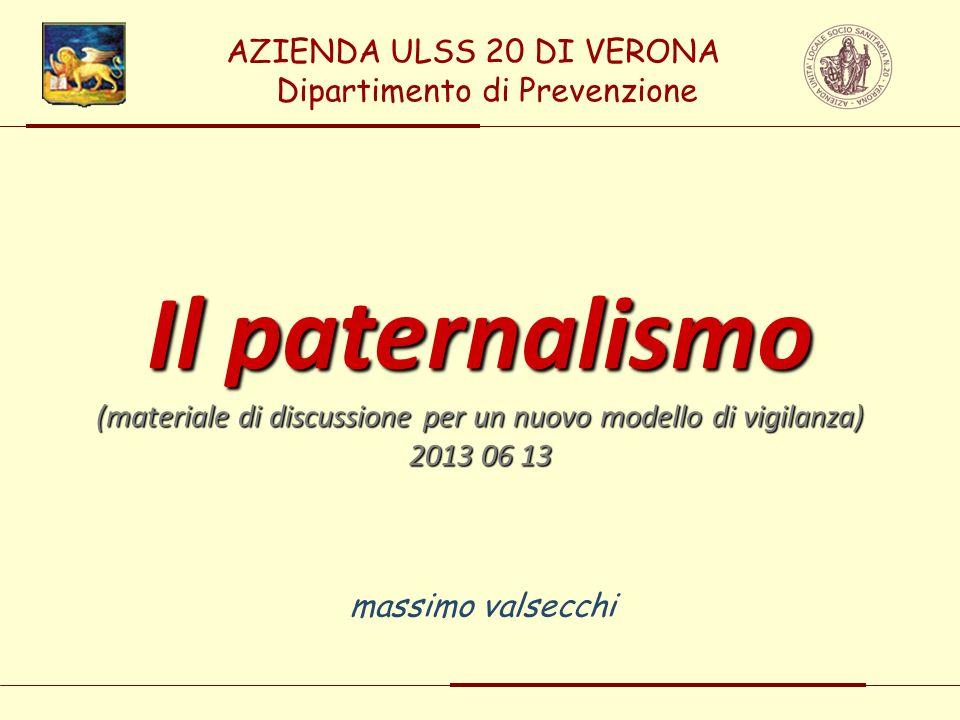 massimo valsecchi Il paternalismo (materiale di discussione per un nuovo modello di vigilanza) 2013 06 13 AZIENDA ULSS 20 DI VERONA Dipartimento di Pr