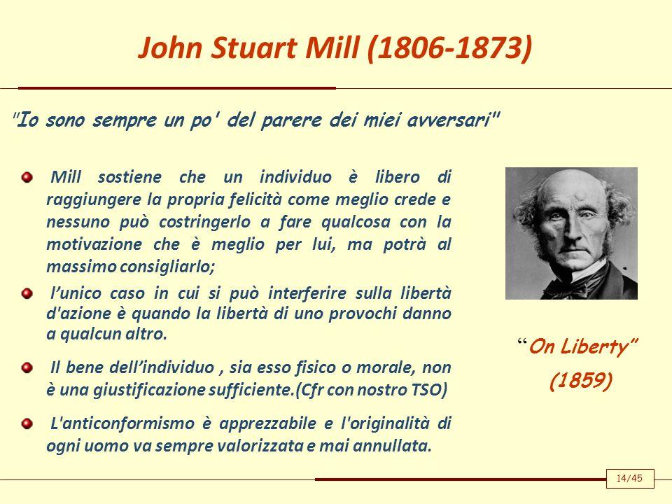 John Stuart Mill (1806-1873) Mill sostiene che un individuo è libero di raggiungere la propria felicità come meglio crede e nessuno può costringerlo a