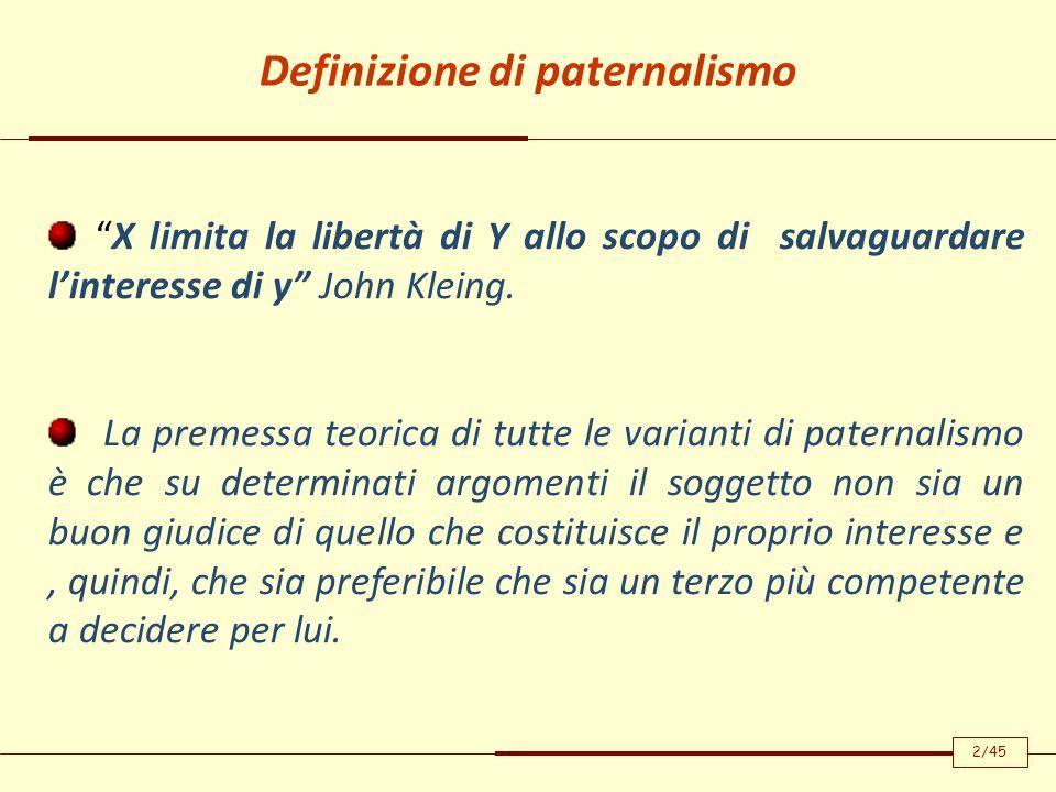 Definizione di paternalismo X limita la libertà di Y allo scopo di salvaguardare linteresse di y John Kleing. La premessa teorica di tutte le varianti