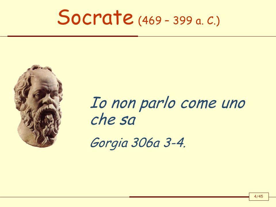Socrate (469 – 399 a. C.) Io non parlo come uno che sa Gorgia 306a 3-4. 4/45