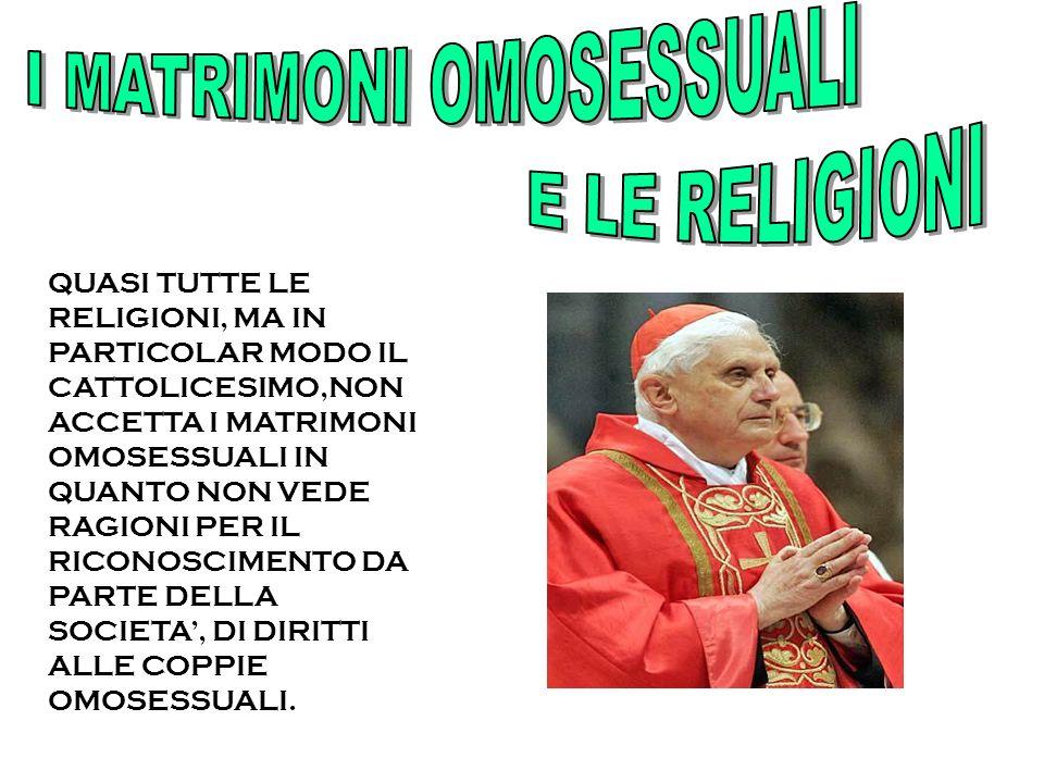 QUASI TUTTE LE RELIGIONI, MA IN PARTICOLAR MODO IL CATTOLICESIMO,NON ACCETTA I MATRIMONI OMOSESSUALI IN QUANTO NON VEDE RAGIONI PER IL RICONOSCIMENTO