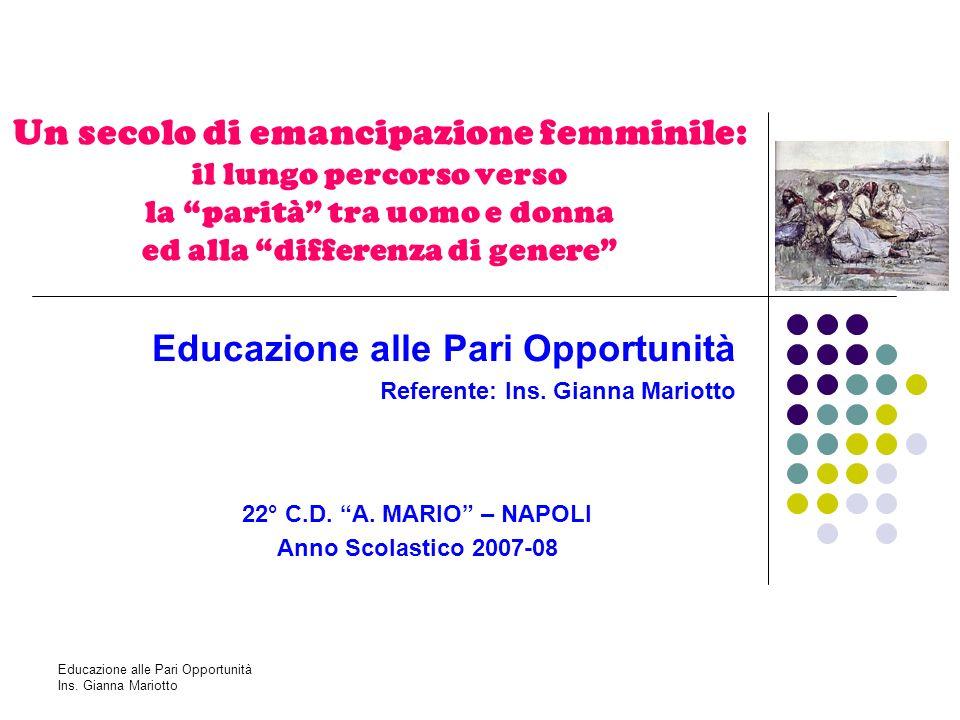 Educazione alle Pari Opportunità Ins. Gianna Mariotto Un secolo di emancipazione femminile: il lungo percorso verso la parità tra uomo e donna ed alla
