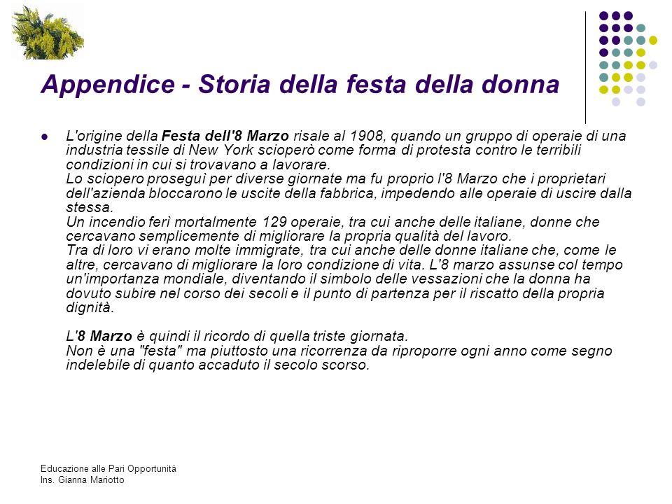 Educazione alle Pari Opportunità Ins. Gianna Mariotto Appendice - Storia della festa della donna L'origine della Festa dell'8 Marzo risale al 1908, qu