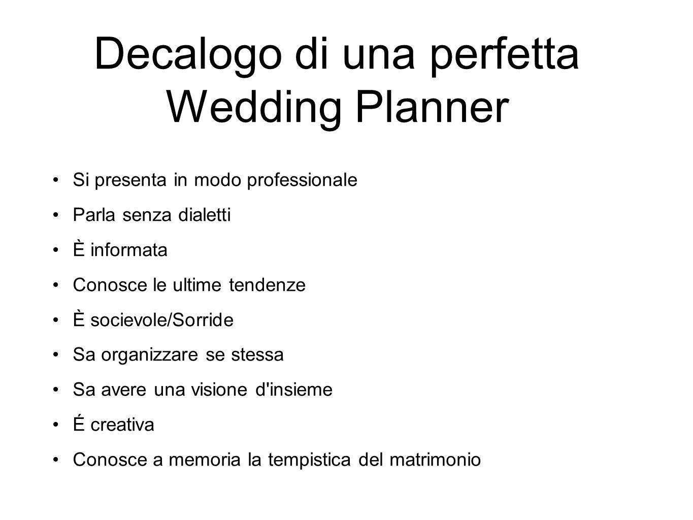Decalogo di una perfetta Wedding Planner Si presenta in modo professionale Parla senza dialetti È informata Conosce le ultime tendenze È socievole/Sor
