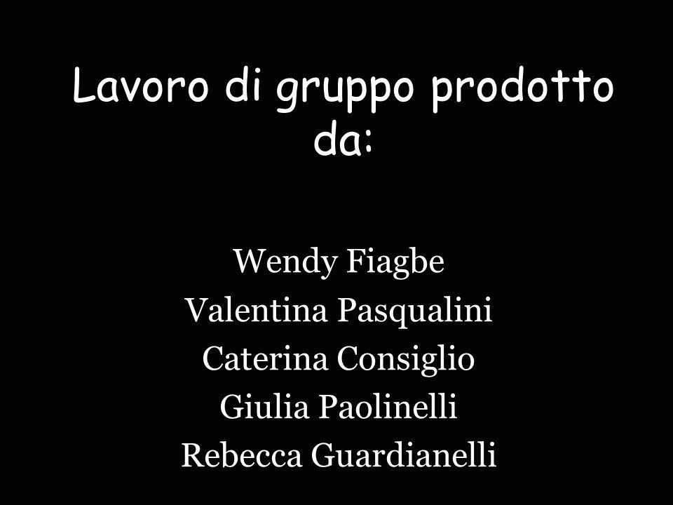 Lavoro di gruppo prodotto da: Wendy Fiagbe Valentina Pasqualini Caterina Consiglio Giulia Paolinelli Rebecca Guardianelli