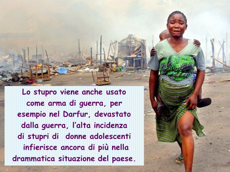 Lo stupro viene anche usato come arma di guerra, per esempio nel Darfur, devastato dalla guerra, lalta incidenza di stupri di donne adolescenti infier