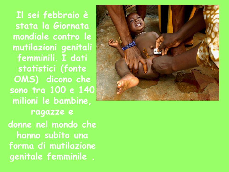 Il sei febbraio è stata la Giornata mondiale contro le mutilazioni genitali femminili. I dati statistici (fonte OMS) dicono che sono tra 100 e 140 mil