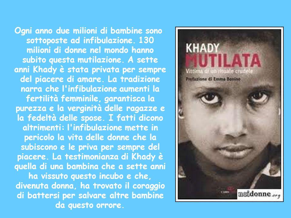 Ogni anno due milioni di bambine sono sottoposte ad infibulazione. 130 milioni di donne nel mondo hanno subito questa mutilazione. A sette anni Khady