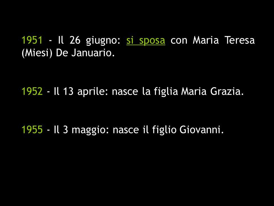 1951 - Il 26 giugno: si sposa con Maria Teresa (Miesi) De Januario. 1952 - Il 13 aprile: nasce la figlia Maria Grazia. 1955 - Il 3 maggio: nasce il fi