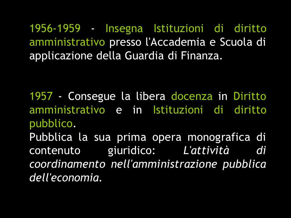 1956-1959 - Insegna Istituzioni di diritto amministrativo presso l'Accademia e Scuola di applicazione della Guardia di Finanza. 1957 - Consegue la lib