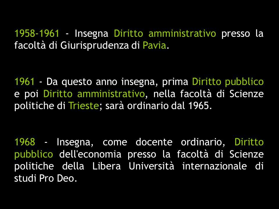 1958-1961 - Insegna Diritto amministrativo presso la facoltà di Giurisprudenza di Pavia. 1961 - Da questo anno insegna, prima Diritto pubblico e poi D