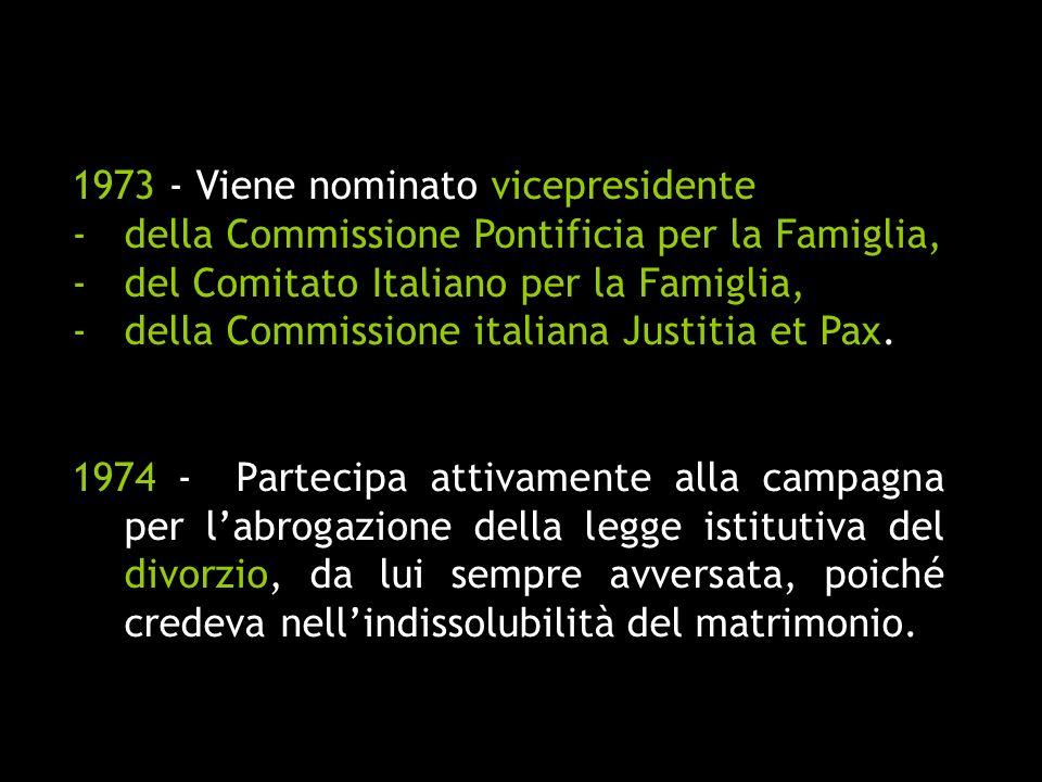 1973 - Viene nominato vicepresidente -della Commissione Pontificia per la Famiglia, -del Comitato Italiano per la Famiglia, -della Commissione italian