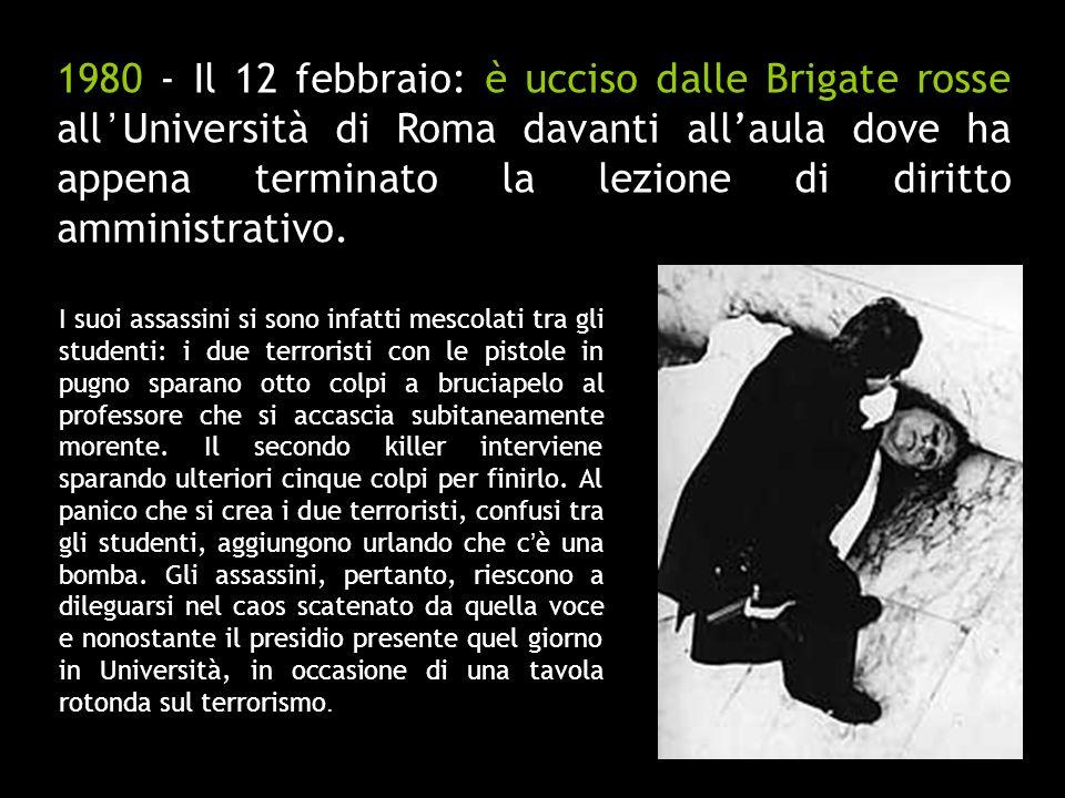 1980 - Il 12 febbraio: è ucciso dalle Brigate rosse all Università di Roma davanti allaula dove ha appena terminato la lezione di diritto amministrati