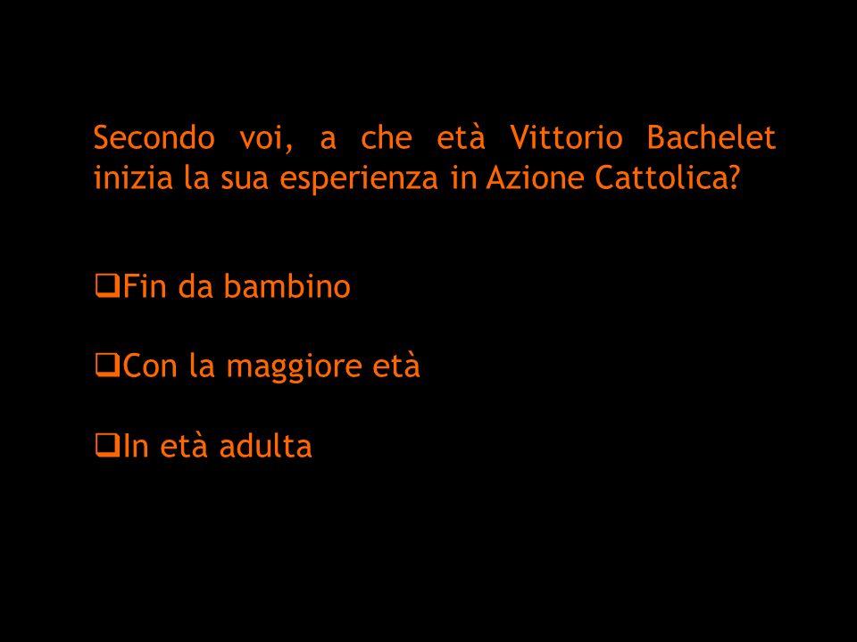 Secondo voi, a che età Vittorio Bachelet inizia la sua esperienza in Azione Cattolica? Fin da bambino Con la maggiore età In età adulta