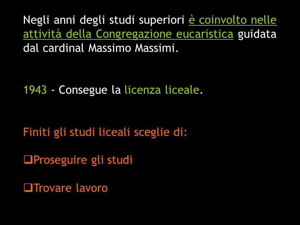 Negli anni degli studi superiori è coinvolto nelle attività della Congregazione eucaristica guidata dal cardinal Massimo Massimi. 1943 - Consegue la l