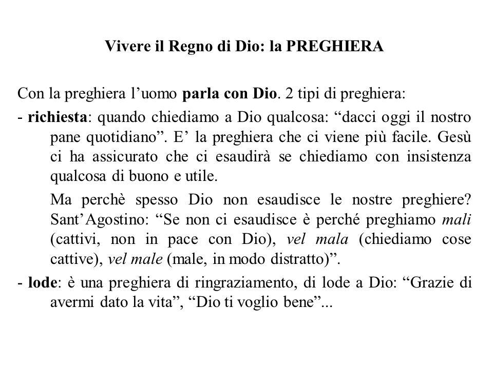 Vivere il Regno di Dio: la PREGHIERA Con la preghiera luomo parla con Dio. 2 tipi di preghiera: - richiesta: quando chiediamo a Dio qualcosa: dacci og