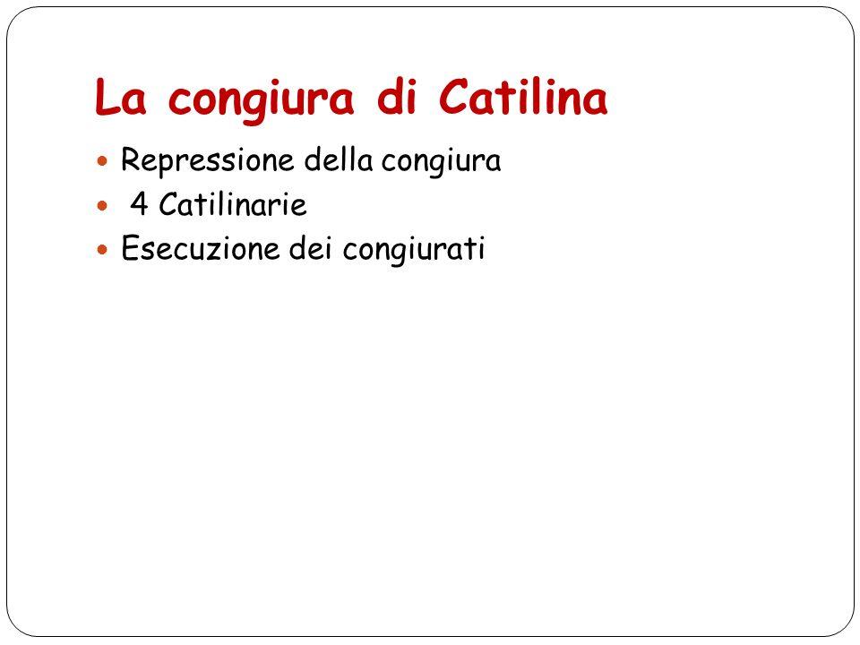 La congiura di Catilina Repressione della congiura 4 Catilinarie Esecuzione dei congiurati
