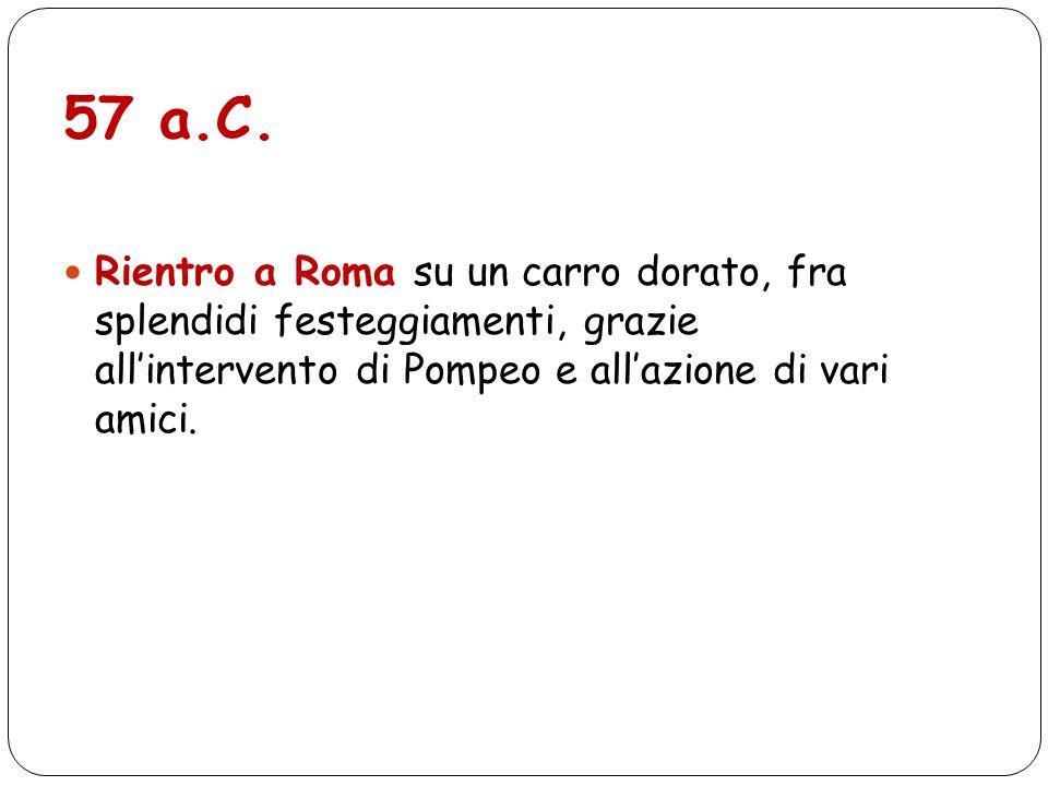 57 a.C. Rientro a Roma su un carro dorato, fra splendidi festeggiamenti, grazie allintervento di Pompeo e allazione di vari amici.