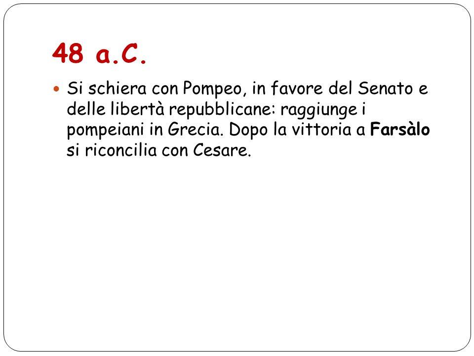 48 a.C. Si schiera con Pompeo, in favore del Senato e delle libertà repubblicane: raggiunge i pompeiani in Grecia. Dopo la vittoria a Farsàlo si ricon