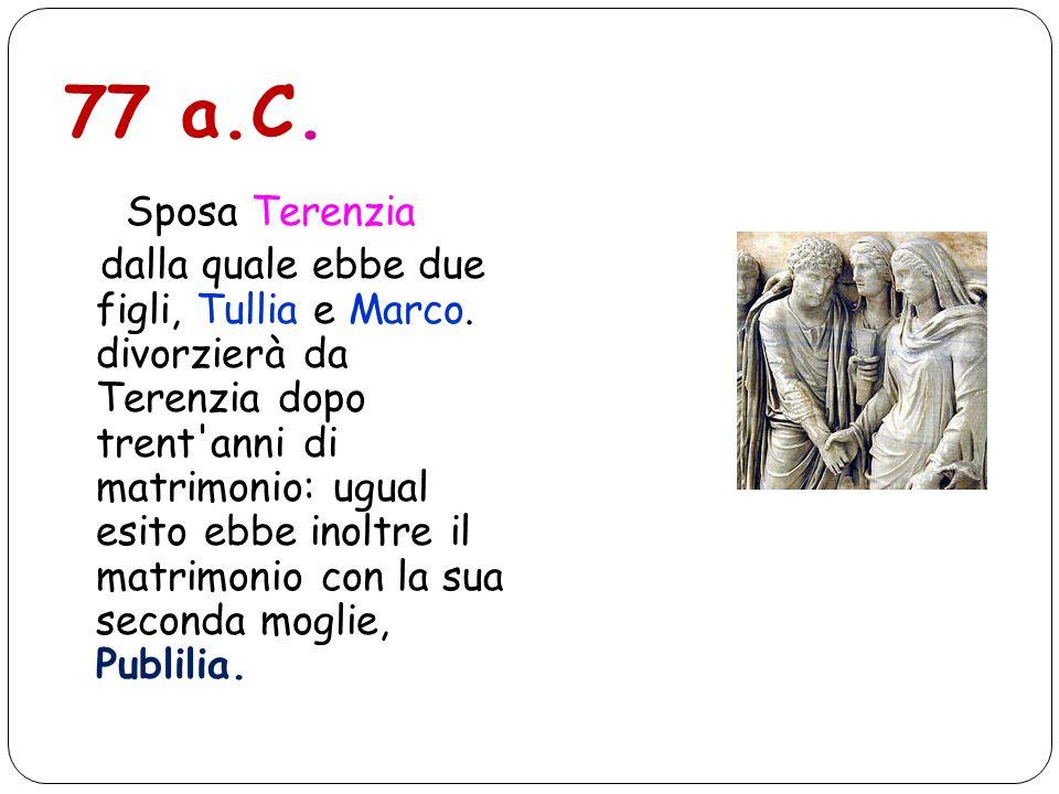77 a.C. Sposa Terenzia dalla quale ebbe due figli, Tullia e Marco. divorzierà da Terenzia dopo trent'anni di matrimonio: ugual esito ebbe inoltre il m