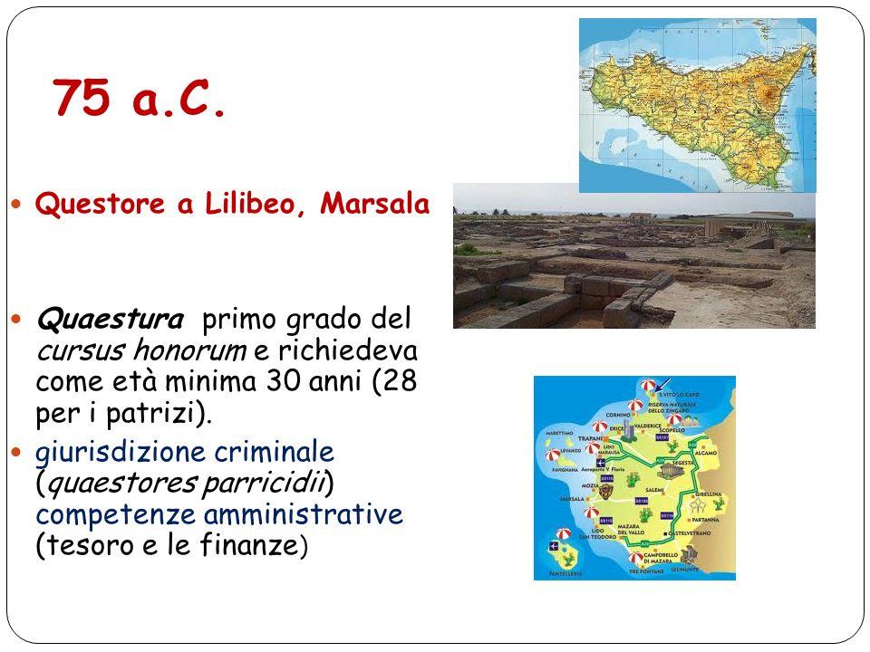 75 a.C. Questore a Lilibeo, Marsala Quaestura primo grado del cursus honorum e richiedeva come età minima 30 anni (28 per i patrizi). giurisdizione cr
