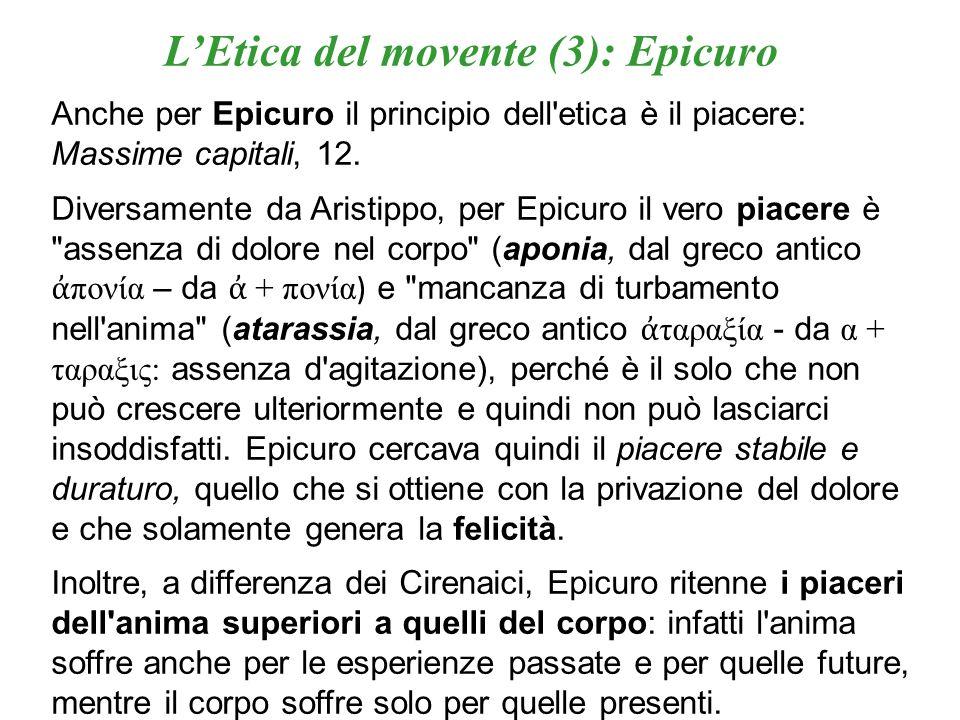 LEtica del movente (3): Epicuro Anche per Epicuro il principio dell'etica è il piacere: Massime capitali, 12. Diversamente da Aristippo, per Epicuro i