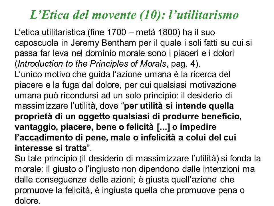 LEtica del movente (10): lutilitarismo Letica utilitaristica (fine 1700 – metà 1800) ha il suo caposcuola in Jeremy Bentham per il quale i soli fatti