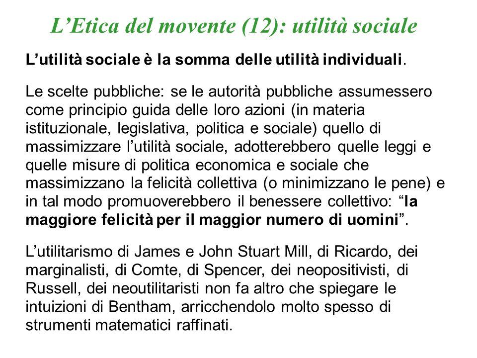 LEtica del movente (12): utilità sociale Lutilità sociale è la somma delle utilità individuali. Le scelte pubbliche: se le autorità pubbliche assumess