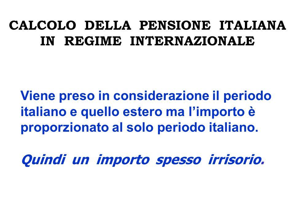 CALCOLO DELLA PENSIONE ITALIANA IN REGIME INTERNAZIONALE Viene preso in considerazione il periodo italiano e quello estero ma limporto è proporzionato