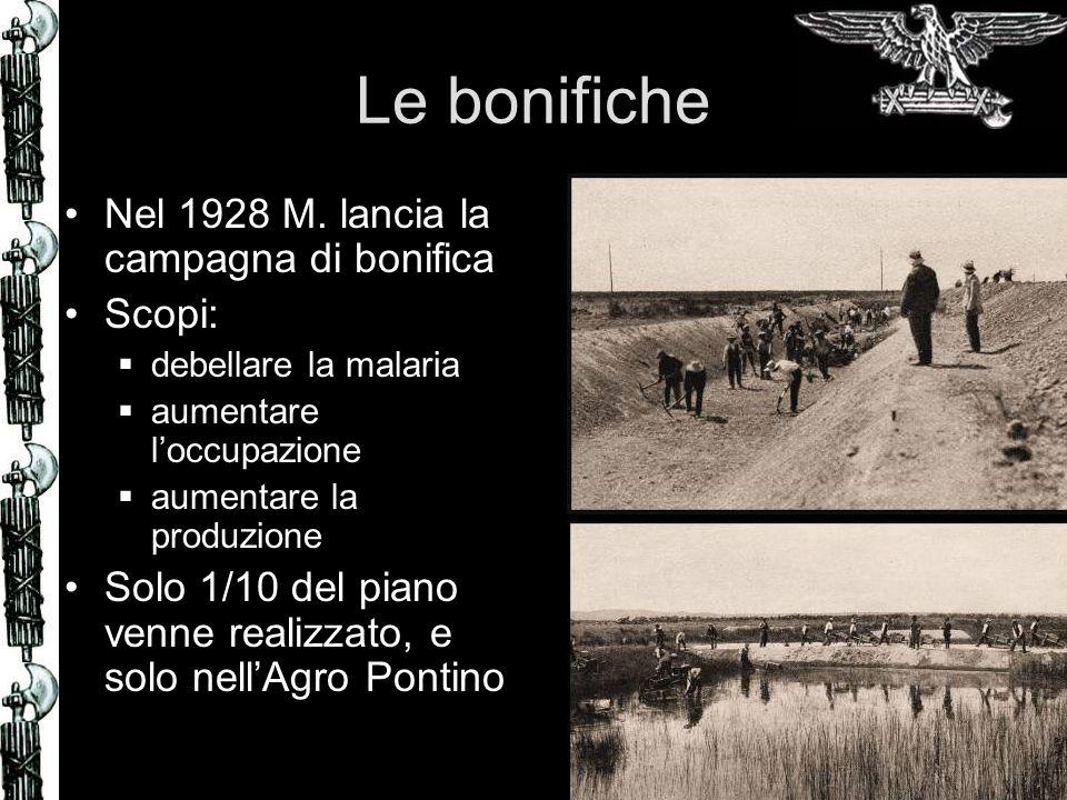 Le bonifiche Nel 1928 M. lancia la campagna di bonifica Scopi: debellare la malaria aumentare loccupazione aumentare la produzione Solo 1/10 del piano