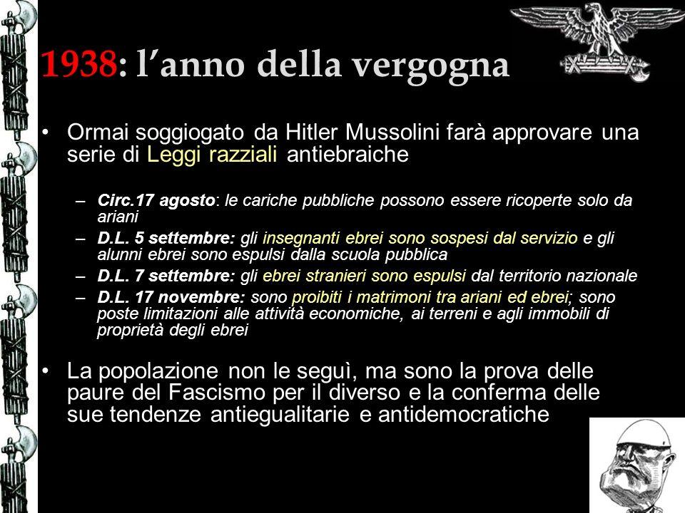 1938: lanno della vergogna Ormai soggiogato da Hitler Mussolini farà approvare una serie di Leggi razziali antiebraiche –Circ.17 agosto: le cariche pubbliche possono essere ricoperte solo da ariani –D.L.