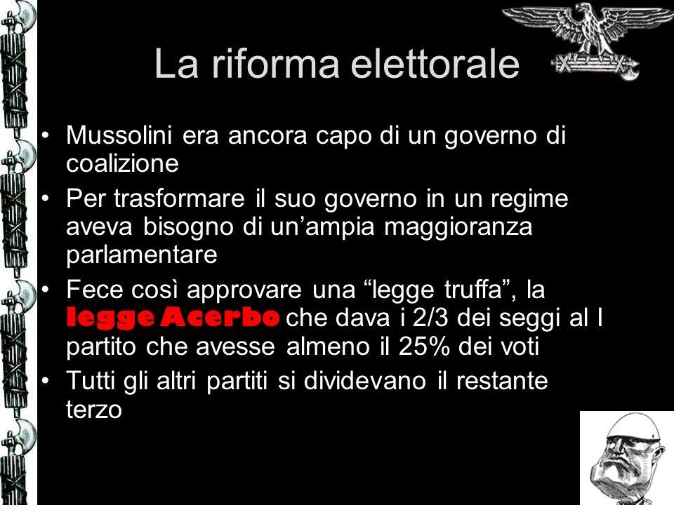 La riforma elettorale Mussolini era ancora capo di un governo di coalizione Per trasformare il suo governo in un regime aveva bisogno di unampia maggioranza parlamentare Fece così approvare una legge truffa, la legge Acerbo che dava i 2/3 dei seggi al I partito che avesse almeno il 25% dei voti Tutti gli altri partiti si dividevano il restante terzo