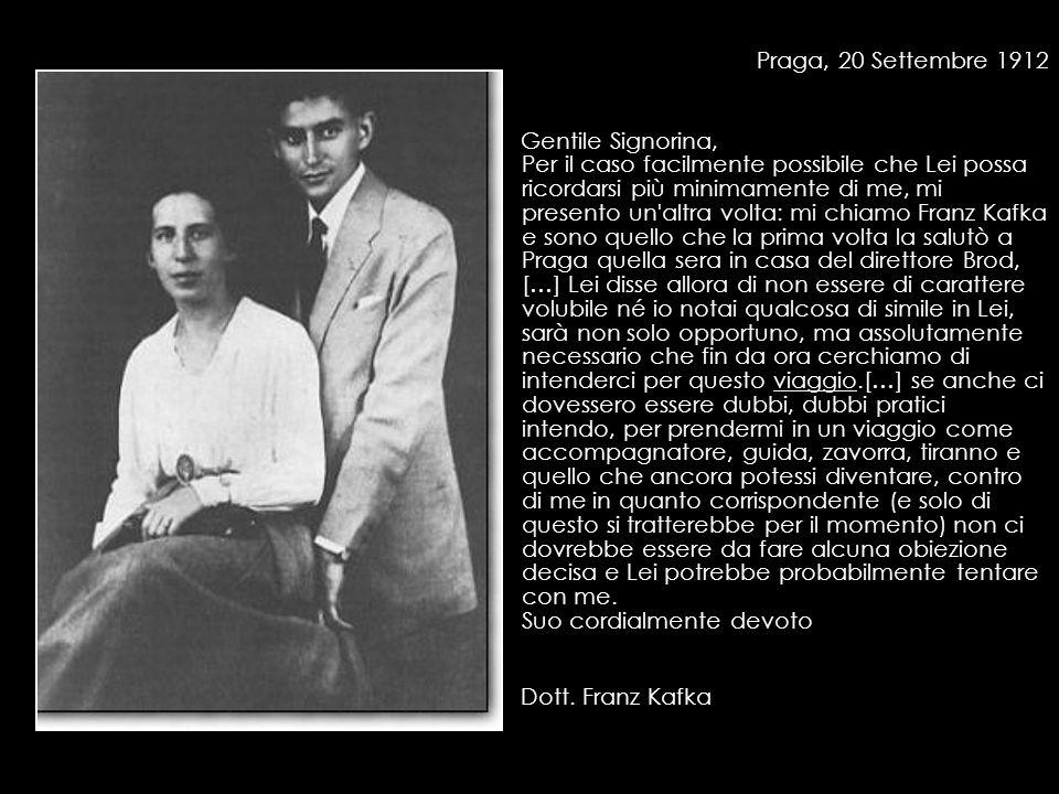 Praga, 20 Settembre 1912 Gentile Signorina, Per il caso facilmente possibile che Lei possa ricordarsi più minimamente di me, mi presento un altra volta: mi chiamo Franz Kafka e sono quello che la prima volta la salutò a Praga quella sera in casa del direttore Brod, […] Lei disse allora di non essere di carattere volubile né io notai qualcosa di simile in Lei, sarà non solo opportuno, ma assolutamente necessario che fin da ora cerchiamo di intenderci per questo viaggio.[…] se anche ci dovessero essere dubbi, dubbi pratici intendo, per prendermi in un viaggio come accompagnatore, guida, zavorra, tiranno e quello che ancora potessi diventare, contro di me in quanto corrispondente (e solo di questo si tratterebbe per il momento) non ci dovrebbe essere da fare alcuna obiezione decisa e Lei potrebbe probabilmente tentare con me.