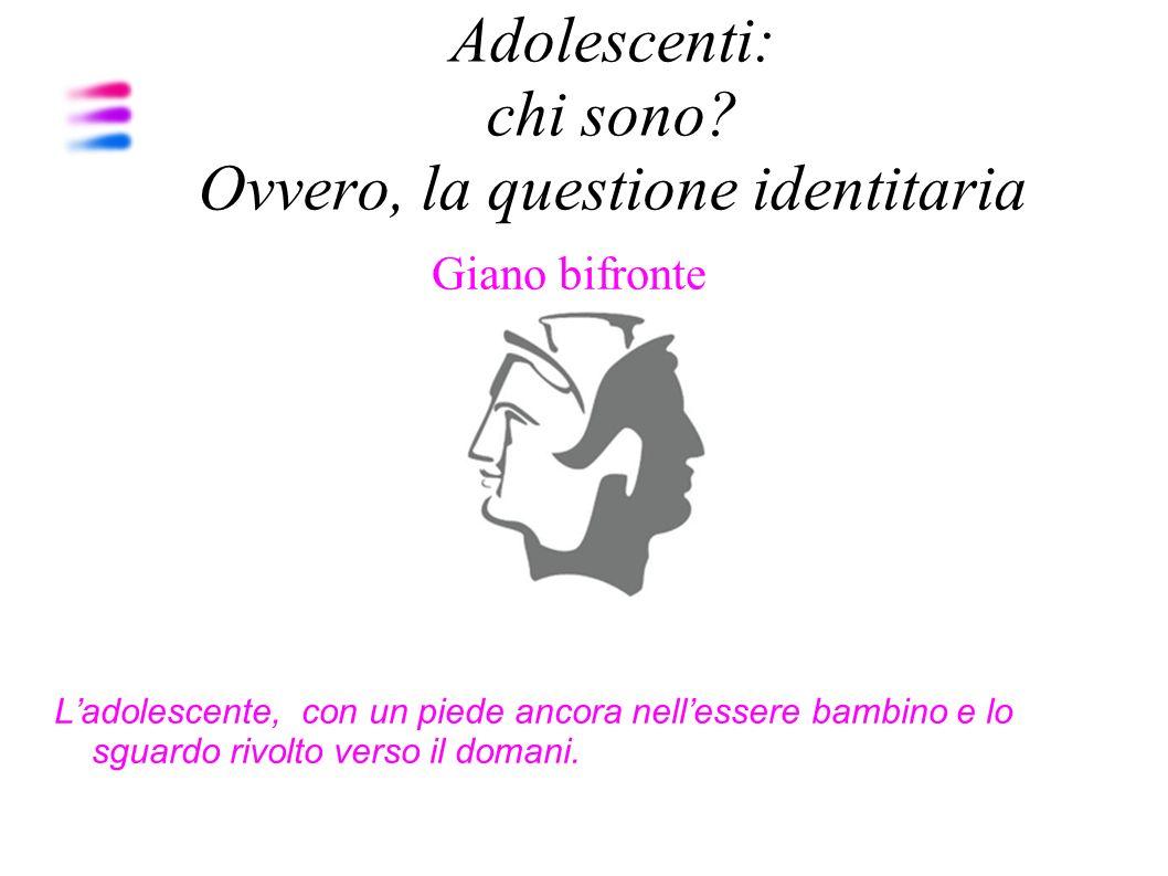 Adolescenti: chi sono? Ovvero, la questione identitaria Giano bifronte Ladolescente, con un piede ancora nellessere bambino e lo sguardo rivolto verso