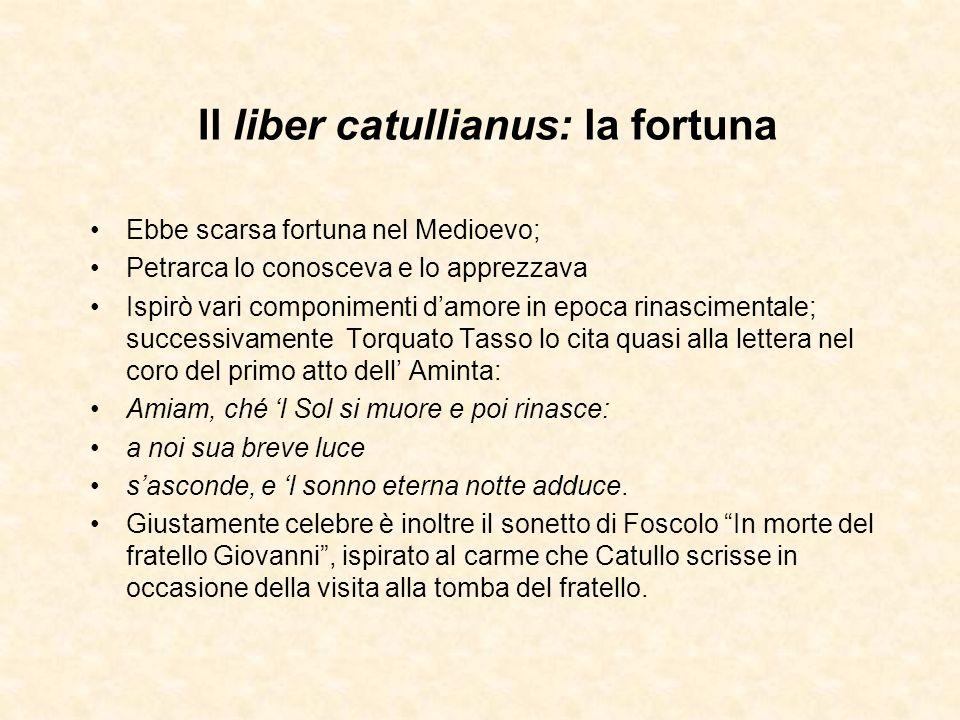 Il liber catullianus: la fortuna Ebbe scarsa fortuna nel Medioevo; Petrarca lo conosceva e lo apprezzava Ispirò vari componimenti damore in epoca rina