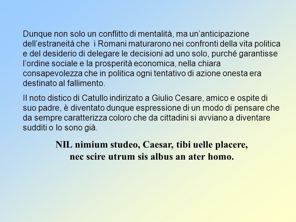 Dunque non solo un conflitto di mentalità, ma unanticipazione dellestraneità che i Romani maturarono nei confronti della vita politica e del desiderio