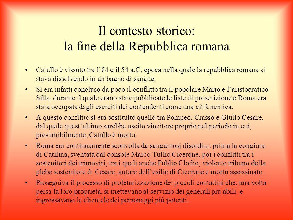 Il contesto storico: la fine della Repubblica romana Catullo è vissuto tra l84 e il 54 a.C, epoca nella quale la repubblica romana si stava dissolvend