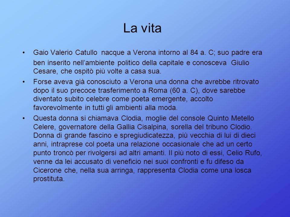 La vita Gaio Valerio Catullo nacque a Verona intorno al 84 a. C; suo padre era ben inserito nellambiente politico della capitale e conosceva Giulio Ce