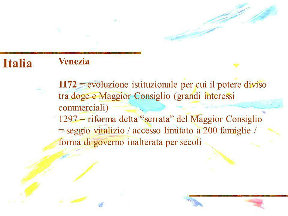 Italia Venezia 1172 = evoluzione istituzionale per cui il potere diviso tra doge e Maggior Consiglio (grandi interessi commerciali) 1297 = riforma detta serrata del Maggior Consiglio = seggio vitalizio / accesso limitato a 200 famiglie / forma di governo inalterata per secoli