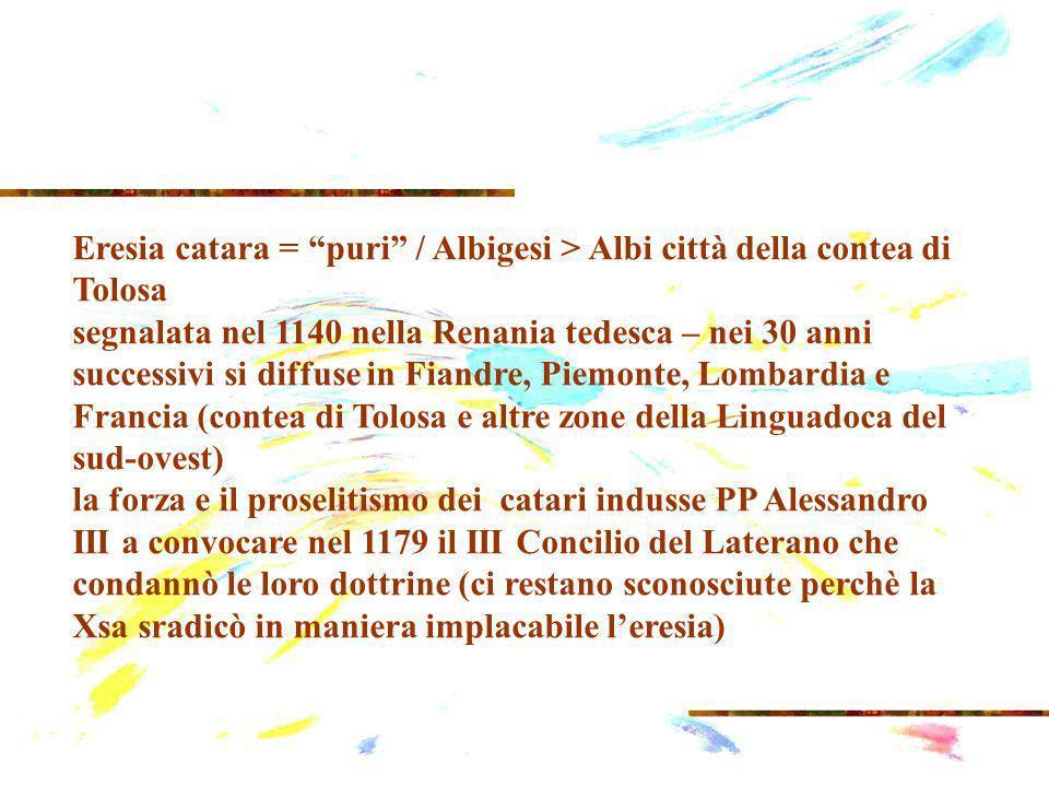 Eresia catara = puri / Albigesi > Albi città della contea di Tolosa segnalata nel 1140 nella Renania tedesca – nei 30 anni successivi si diffuse in Fiandre, Piemonte, Lombardia e Francia (contea di Tolosa e altre zone della Linguadoca del sud-ovest) la forza e il proselitismo dei catari indusse PP Alessandro III a convocare nel 1179 il III Concilio del Laterano che condannò le loro dottrine (ci restano sconosciute perchè la Xsa sradicò in maniera implacabile leresia)