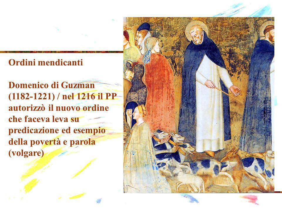 Ordini mendicanti Domenico di Guzman (1182-1221) / nel 1216 il PP autorizzò il nuovo ordine che faceva leva su predicazione ed esempio della povertà e parola (volgare)