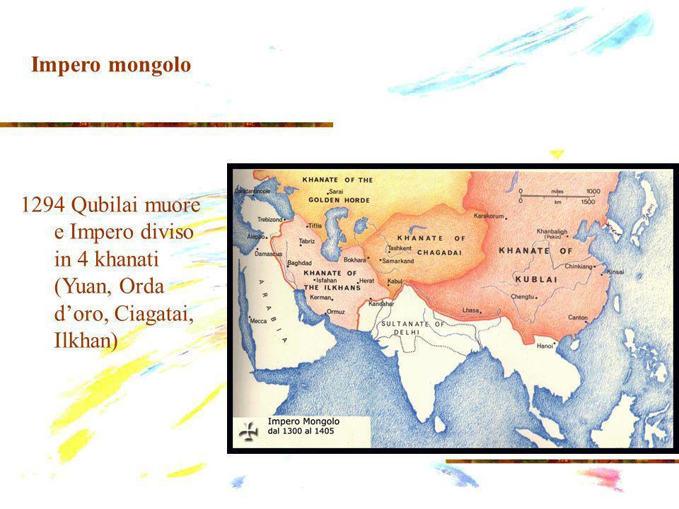 1294 Qubilai muore e Impero diviso in 4 khanati (Yuan, Orda doro, Ciagatai, Ilkhan) Impero mongolo