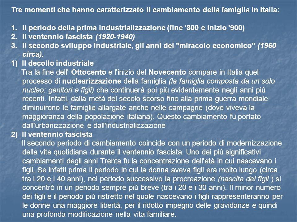 Tre momenti che hanno caratterizzato il cambiamento della famiglia in Italia: 1.il periodo della prima industrializzazione (fine 800 e inizio 900) 2.il ventennio fascista (1920-1940) 3.il secondo sviluppo industriale, gli anni del miracolo economico (1960 circa).