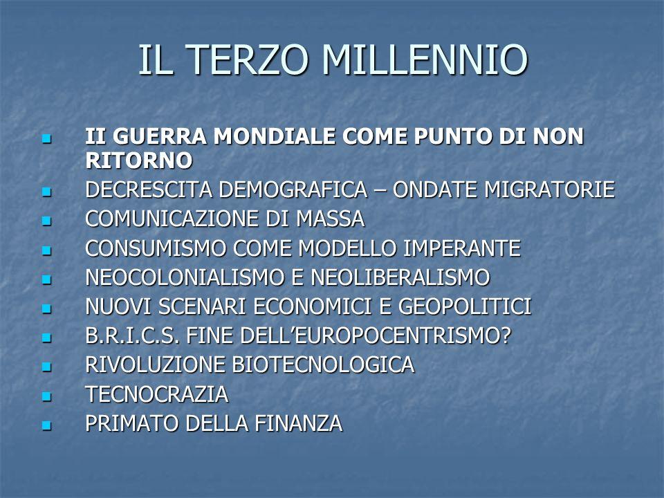 IL TERZO MILLENNIO II GUERRA MONDIALE COME PUNTO DI NON RITORNO II GUERRA MONDIALE COME PUNTO DI NON RITORNO DECRESCITA DEMOGRAFICA – ONDATE MIGRATORIE DECRESCITA DEMOGRAFICA – ONDATE MIGRATORIE COMUNICAZIONE DI MASSA COMUNICAZIONE DI MASSA CONSUMISMO COME MODELLO IMPERANTE CONSUMISMO COME MODELLO IMPERANTE NEOCOLONIALISMO E NEOLIBERALISMO NEOCOLONIALISMO E NEOLIBERALISMO NUOVI SCENARI ECONOMICI E GEOPOLITICI NUOVI SCENARI ECONOMICI E GEOPOLITICI B.R.I.C.S.