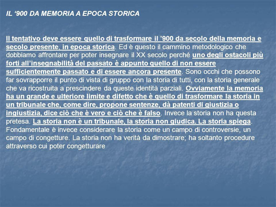 IL 900 DA MEMORIA A EPOCA STORICA Il tentativo deve essere quello di trasformare il 900 da secolo della memoria e secolo presente, in epoca storica.