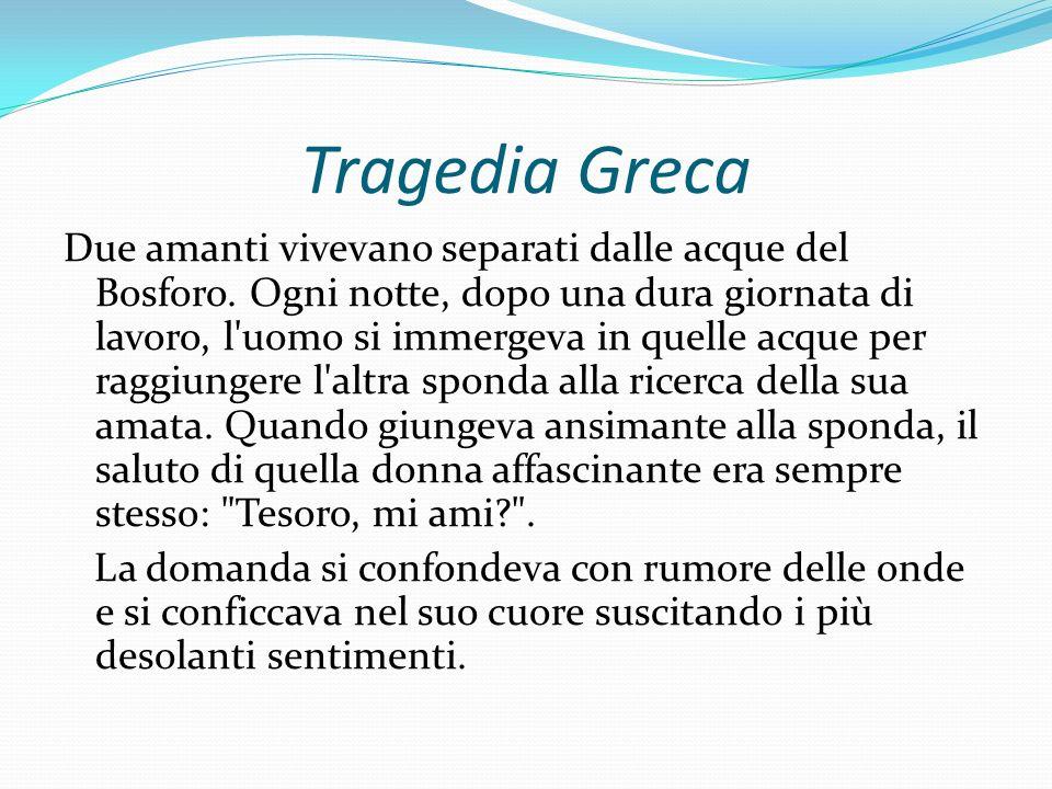Tragedia Greca Due amanti vivevano separati dalle acque del Bosforo. Ogni notte, dopo una dura giornata di lavoro, l'uomo si immergeva in quelle acque