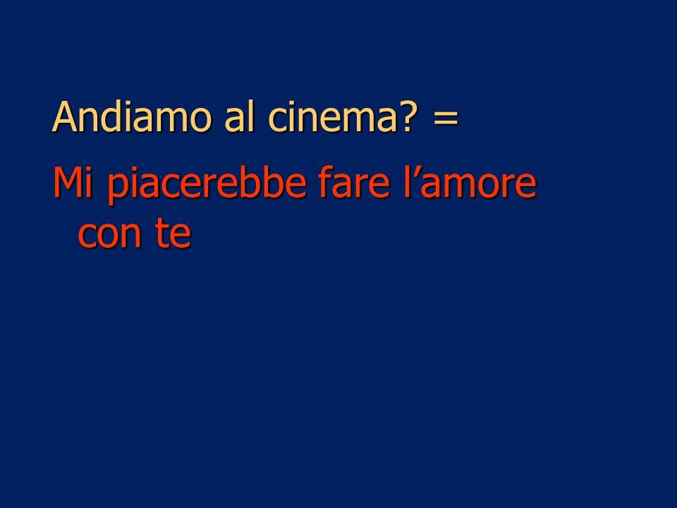 Andiamo al cinema? = Mi piacerebbe fare lamore con te
