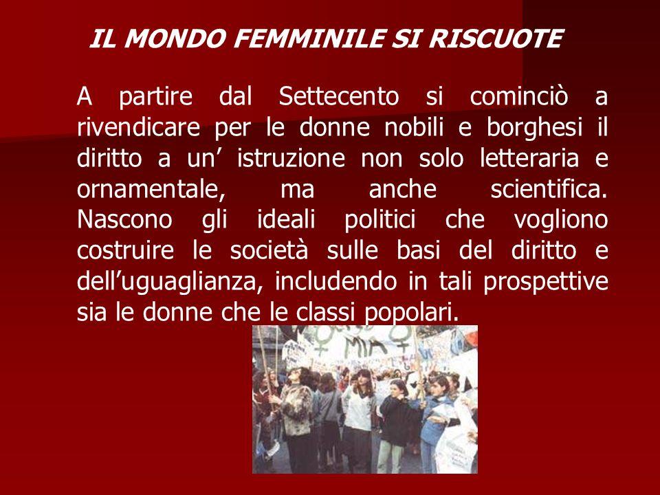 IL MONDO FEMMINILE SI RISCUOTE A partire dal Settecento si cominciò a rivendicare per le donne nobili e borghesi il diritto a un istruzione non solo l