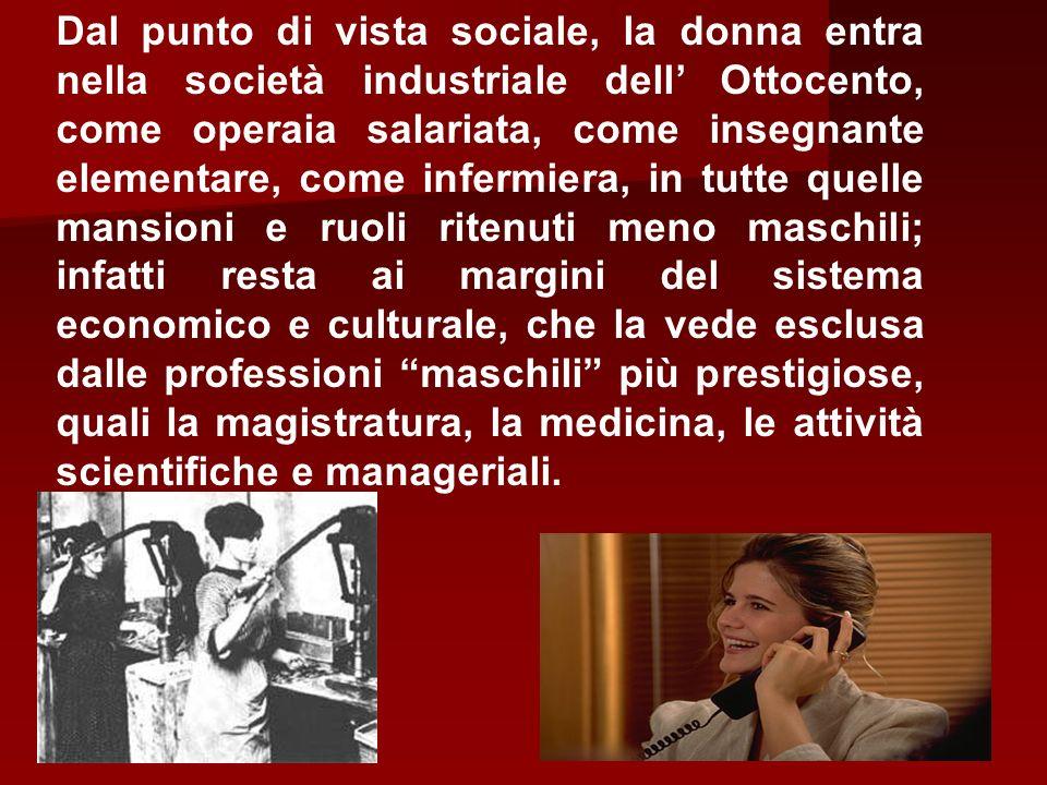 Dal punto di vista sociale, la donna entra nella società industriale dell Ottocento, come operaia salariata, come insegnante elementare, come infermie