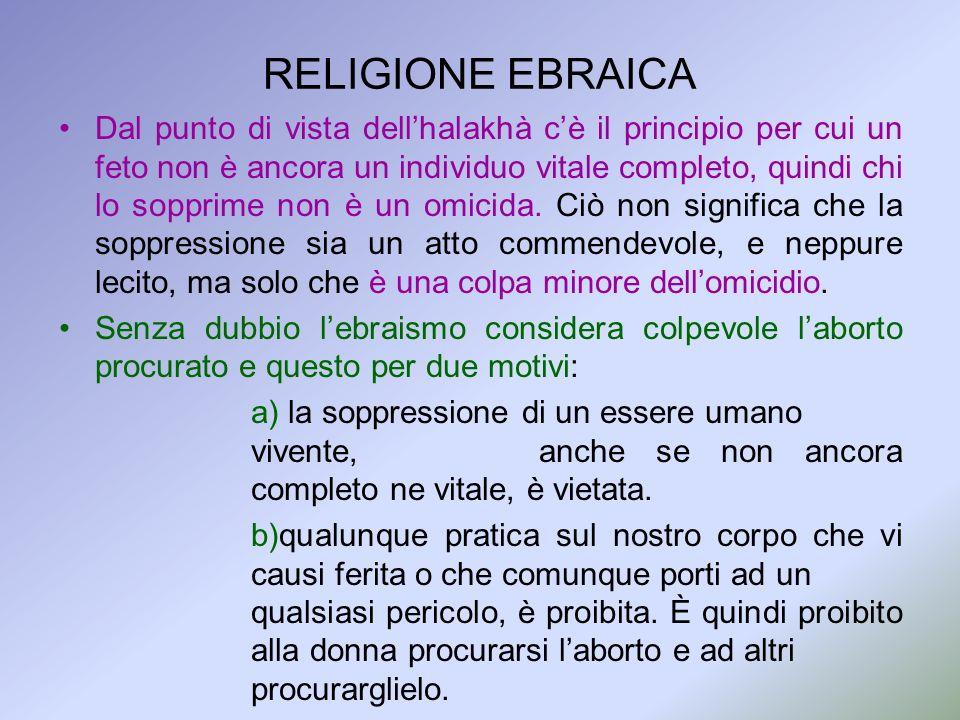 RELIGIONE EBRAICA Dal punto di vista dellhalakhà cè il principio per cui un feto non è ancora un individuo vitale completo, quindi chi lo sopprime non
